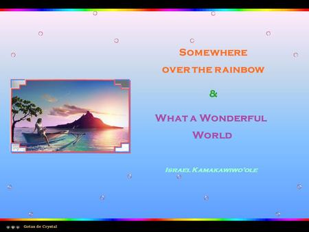 Somewhere over the rainbow Gotas de Crystal & What a Wonderful World Israel Kamakawiwo'ole.