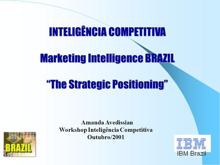 "INTELIGÊNCIA COMPETITIVA Marketing Intelligence BRAZIL ""The Strategic Positioning"" Amanda Avedissian Workshop Inteligência Competitiva Outubro/2001."