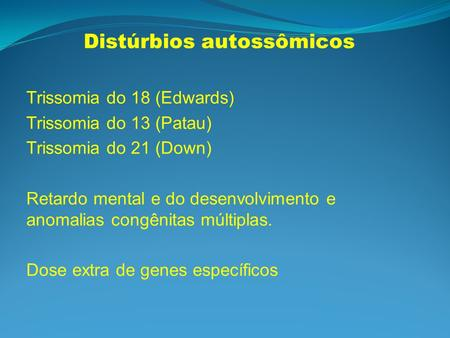 Distúrbios autossômicos Trissomia do 18 (Edwards) Trissomia do 13 (Patau) Trissomia do 21 (Down) Retardo mental e do desenvolvimento e anomalias congênitas.