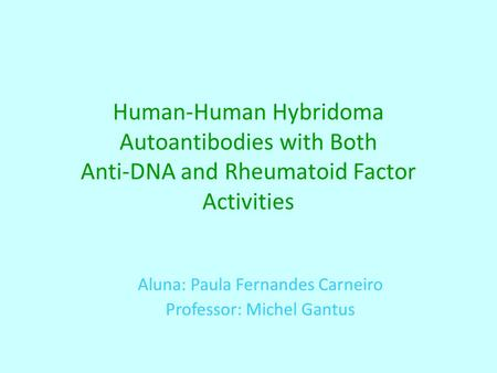 Human-Human Hybridoma Autoantibodies with Both Anti-DNA and Rheumatoid Factor Activities Aluna: Paula Fernandes Carneiro Professor: Michel Gantus.