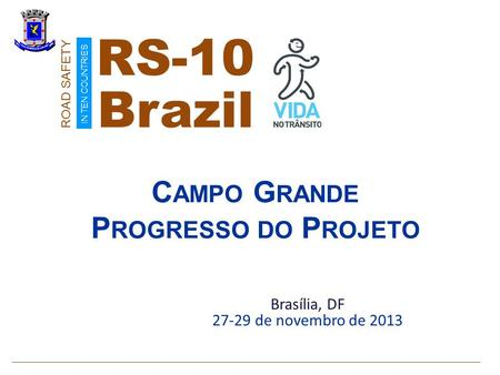 C AMPO G RANDE P ROGRESSO DO P ROJETO Brasília, DF 27-29 de novembro de 2013 Brazil ROAD SAFETY IN TEN COUNTRIES RS-10.