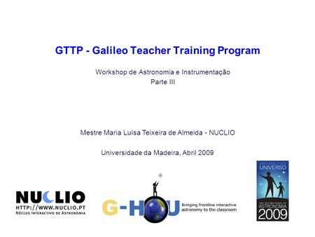 Mestre Maria Luísa Teixeira de Almeida - NUCLIO Universidade da Madeira, Abril 2009 GTTP - Galileo Teacher Training Program Workshop de Astronomia e Instrumentação.