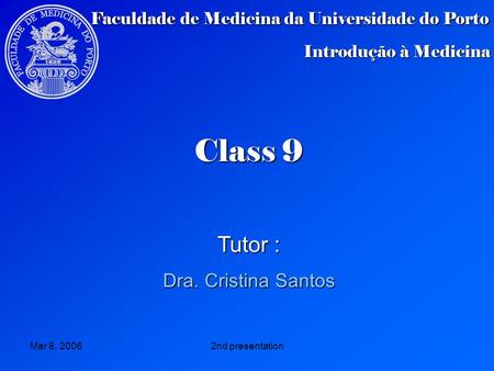 Mar 8, 20062nd presentation Class 9 Class 9 Tutor : Dra. Cristina Santos Faculdade de Medicina da Universidade do Porto Introdução à Medicina.