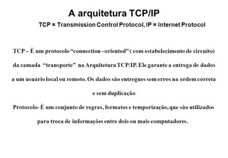 "A arquitetura TCP/IP TCP = Transmission Control Protocol, IP = Internet Protocol TCP – È um protocolo ""connection –oriented"" ( com estabelecimento de circuito)"