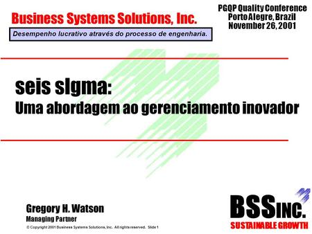 Seis sIgma: Uma abordagem ao gerenciamento inovador © Copyright 2001 Business Systems Solutions, Inc. All rights reserved. Slide 1 Gregory H. Watson Managing.