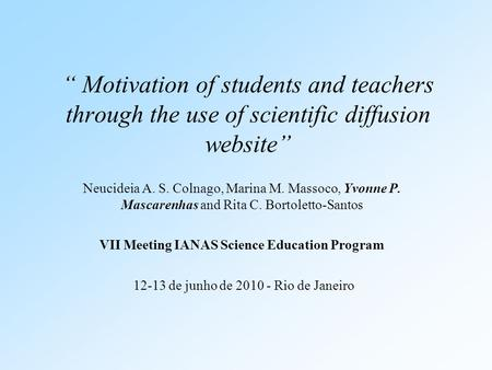 """ Motivation of students and teachers through the use of scientific diffusion website"" Neucideia A. S. Colnago, Marina M. Massoco, Yvonne P. Mascarenhas."