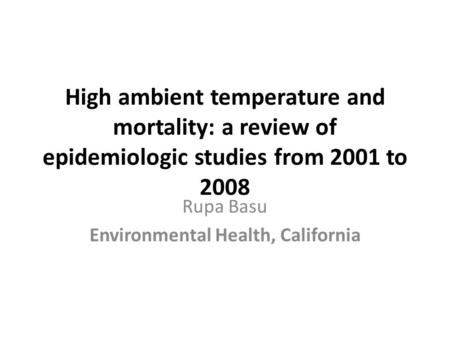 High ambient temperature and mortality: a review of epidemiologic studies from 2001 to 2008 Rupa Basu Environmental Health, California.