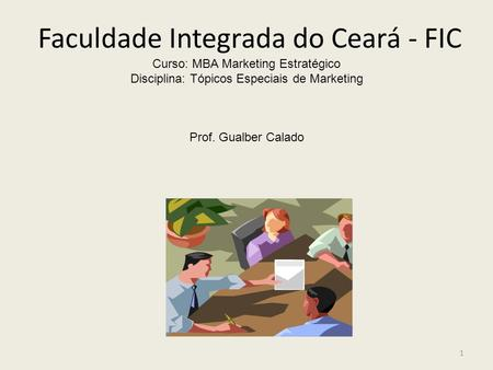 Faculdade Integrada do Ceará - FIC Curso: MBA Marketing Estratégico Disciplina: Tópicos Especiais de Marketing Prof. Gualber Calado 1.