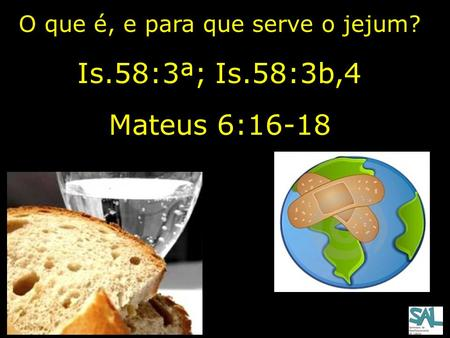 O que é, e para que serve o jejum? Is.58:3ª; Is.58:3b,4 Mateus 6:16-18.
