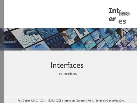 Interfaces conceitos Pós Design UFSC - 2011 EGR CCE Interfaces Gráficas Profa. Berenice Gonçalves, Dra. Int er fac es gráficas.