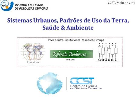 Sistemas Urbanos, Padrões de Uso da Terra, Saúde & Ambiente Inter e Intra-Institutional Research Groups INPE-OBT CCST, Maio de 2011.