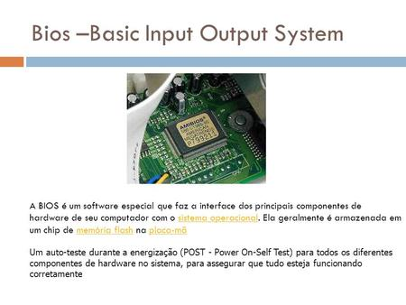 Bios –Basic Input Output System Um auto-teste durante a energização (POST - Power On-Self Test) para todos os diferentes componentes de hardware no sistema,