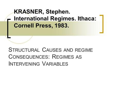 S TRUCTURAL C AUSES AND REGIME C ONSEQUENCES : R EGIMES AS I NTERVENING V ARIABLES KRASNER, Stephen. International Regimes. Ithaca: Cornell Press, 1983.
