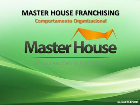Especial 06.B/2015 MASTER HOUSE FRANCHISING Comportamento Organizacional MASTER HOUSE FRANCHISING Comportamento Organizacional.