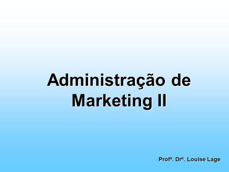Administração de Marketing II Profª. Drª. Louise Lage.