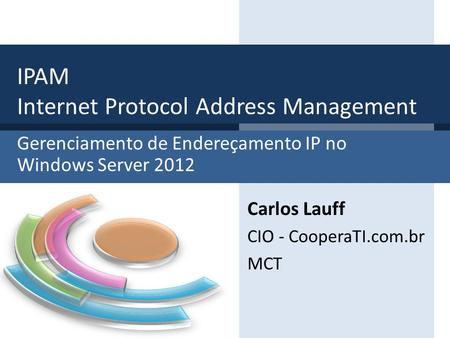 Gerenciamento de Endereçamento IP no Windows Server 2012 IPAM Internet Protocol Address Management Carlos Lauff CIO - CooperaTI.com.br MCT.