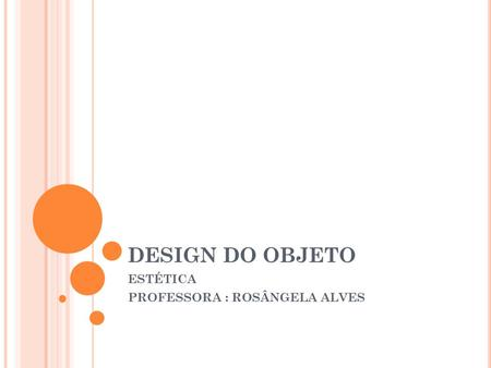 DESIGN DO OBJETO ESTÉTICA PROFESSORA : ROSÂNGELA ALVES.