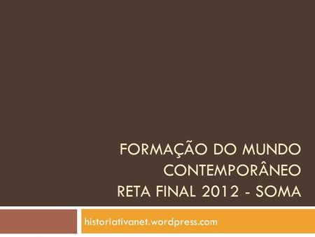 FORMAÇÃO DO MUNDO CONTEMPORÂNEO RETA FINAL 2012 - SOMA historiativanet.wordpress.com.