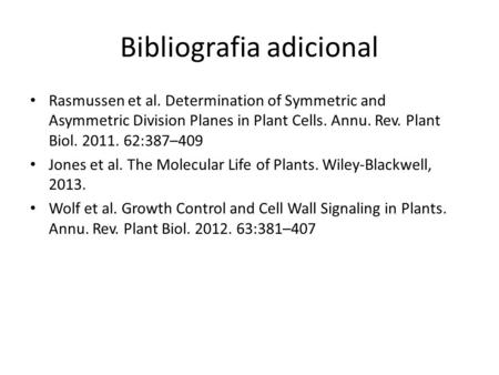 Bibliografia adicional Rasmussen et al. Determination of Symmetric and Asymmetric Division Planes in Plant Cells. Annu. Rev. Plant Biol. 2011. 62:387–409.