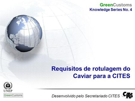 Requisitos de rotulagem do Caviar para a CITES Desenvolvido pelo Secretariado CITES GreenCustoms Knowledge Series No. 4.
