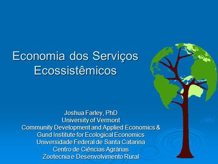 Economia dos Serviços Ecossistêmicos Joshua Farley, PhD University of Vermont Community Development and Applied Economics & Gund Institute for Ecological.