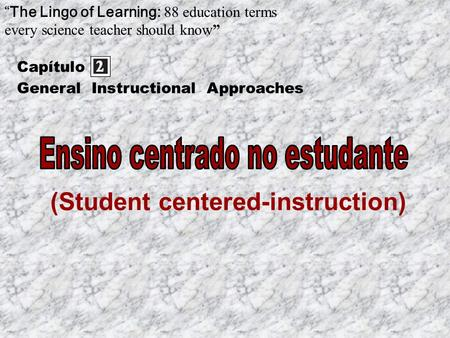 "(Student centered-instruction) Capítulo ""The Lingo of Learning: 88 education terms every science teacher should know"" General Instructional Approaches."