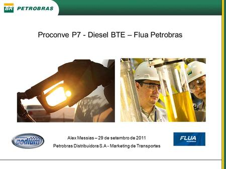 Alex Messias – 29 de setembro de 2011 Petrobras Distribuidora S.A - Marketing de Transportes Proconve P7 - Diesel BTE – Flua Petrobras.