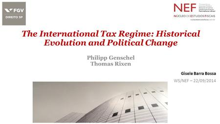 The International Tax Regime: Historical Evolution and Political Change Philipp Genschel Thomas Rixen Gisele Barra Bossa WS/NEF – 22/09/2014.