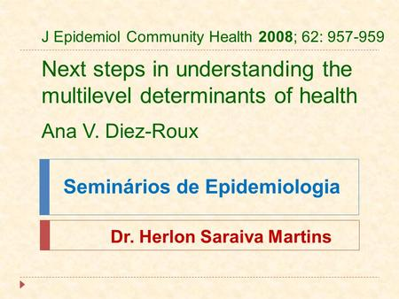 Seminários de Epidemiologia J Epidemiol Community Health 2008; 62: 957-959 Next steps in understanding the multilevel determinants of health Ana V. Diez-Roux.