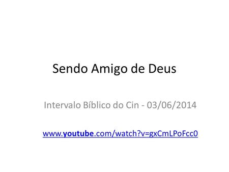 Sendo Amigo de Deus Intervalo Bíblico do Cin - 03/06/2014 www.youtube.com/watch?v=gxCmLPoFcc0.