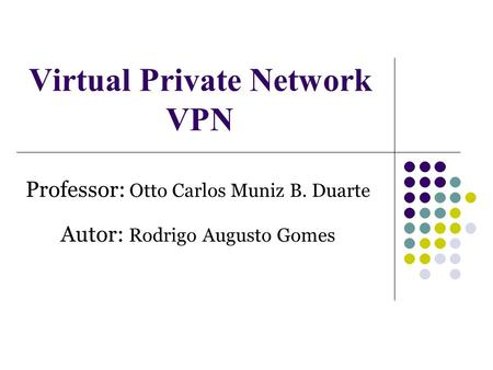 Virtual Private Network VPN Professor: Otto Carlos Muniz B. Duarte Autor: Rodrigo Augusto Gomes.