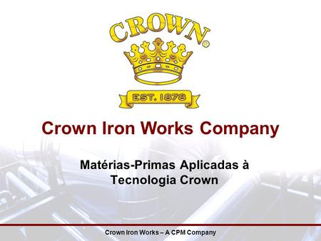 Crown Iron Works Company Crown Iron Works – A CPM Company Matérias-Primas Aplicadas à Tecnologia Crown.