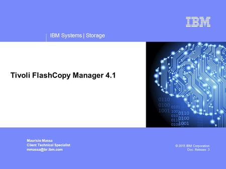 IBM Systems | Storage Mauricio Massa Client Technical Specialist © 2015 IBM Corporation Doc. Release: 3 Tivoli FlashCopy Manager 4.1.