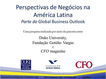 Perspectivas de Negócios na América Latina Parte do Global Business Outlook Perspectivas de Negócios na América Latina Duke University / FGV / CFO Magazine.