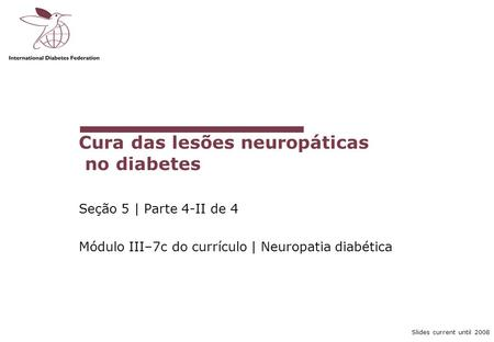 Slides current until 2008 Cura das lesões neuropáticas no diabetes Seção 5 | Parte 4-II de 4 Módulo III–7c do currículo | Neuropatia diabética.