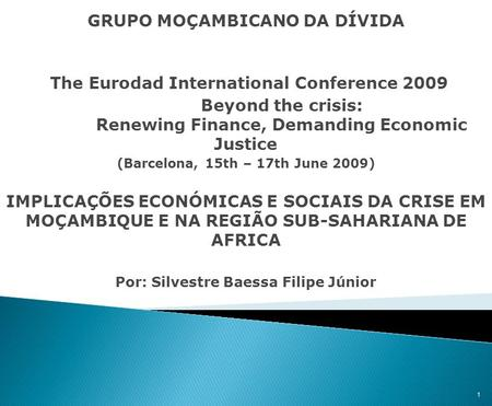 GRUPO MOÇAMBICANO DA DÍVIDA The Eurodad International Conference 2009 Beyond the crisis: Renewing Finance, Demanding Economic Justice (Barcelona, 15th.