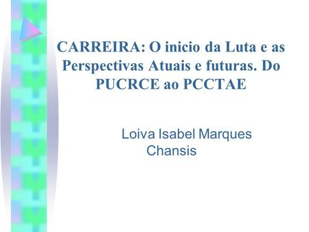 Loiva Isabel Marques Chansis CARREIRA: O inicio da Luta e as Perspectivas Atuais e futuras. Do PUCRCE ao PCCTAE.