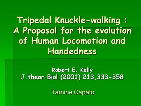 Tripedal Knuckle-walking : A Proposal for the evolution of Human Locomotion and Handedness Robert E. Kelly J.theor.Biol.(2001) 213,333-358 Tamine Capato.