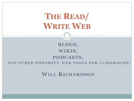 BLOGS, WIKIS, PODCASTS, AND OTHER POWERFUL WEB TOOLS FOR CLASSROOMS W ILL R ICHARDSON T HE R EAD / W RITE W EB.