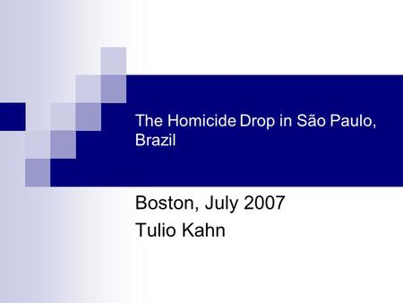 The Homicide Drop in São Paulo, Brazil Boston, July 2007 Tulio Kahn.