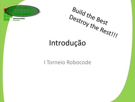 Build the Best Destroy the Rest!!! Introdução I Torneio Robocode.