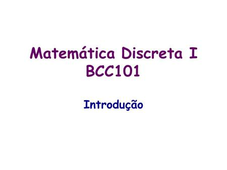 Matemática Discreta I BCC101 Introdução. 2 Bibliografia, Slides, Exercícios etc Bibliografia: Richard Hammack: Book of Proof Velemann: How to Prove it.