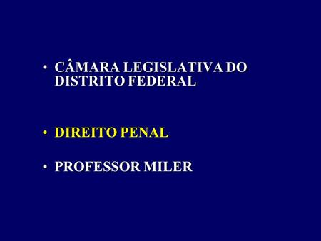 CÂMARA LEGISLATIVA DO DISTRITO FEDERALCÂMARA LEGISLATIVA DO DISTRITO FEDERAL DIREITO PENALDIREITO PENAL PROFESSOR MILERPROFESSOR MILER.