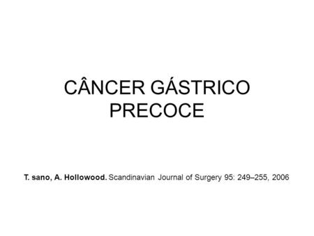 CÂNCER GÁSTRICO PRECOCE T. sano, A. Hollowood. Scandinavian Journal of Surgery 95: 249–255, 2006.