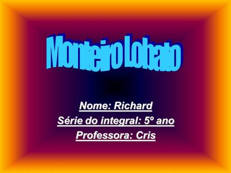 Nome: Richard Série do integral: 5º ano Professora: Cris.