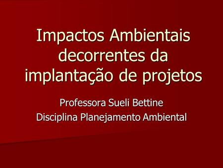 Impactos Ambientais decorrentes da implantação de projetos Professora Sueli Bettine Disciplina Planejamento Ambiental.