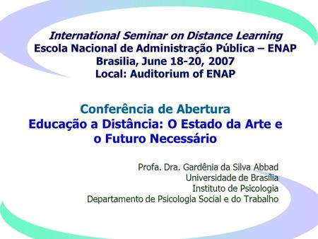 International Seminar on Distance Learning Escola Nacional de Administração Pública – ENAP Brasilia, June 18-20, 2007 Local: Auditorium of ENAP Profa.