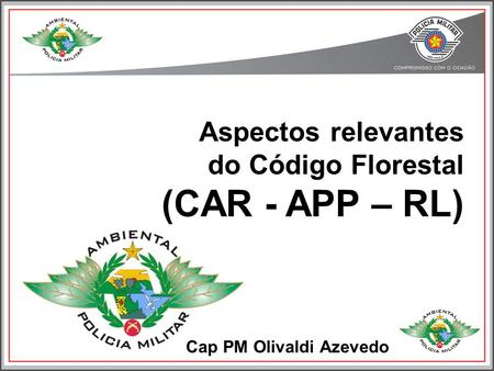 Cap PM Olivaldi Azevedo Aspectos relevantes do Código Florestal (CAR - APP – RL)