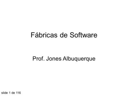 Fábricas de Software Prof. Jones Albuquerque slide 1 de 116.