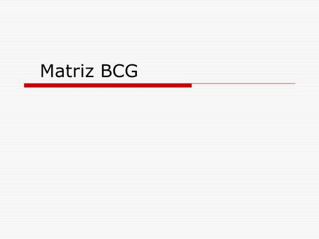 Matriz BCG. MATRIZ BCG (Boston Group Consulting)  A primeira abordagem corresponde à análise da matriz de crescimento da BCG (Boston Consulting Group).